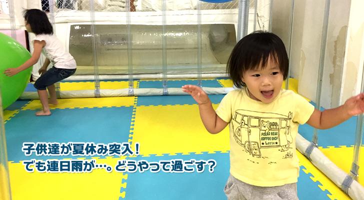 子供達が夏休み突入!でも連日雨が…。どうやって過ごす?