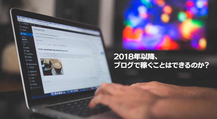 2018年以降ブログで稼いでいく事はできるのか?