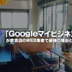 飲食店のWEB集客方法で「Googleマイビジネス」が最強の理由